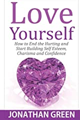 Love Yourself: How to End the Hurting and Start Building Self Esteem, Charisma and Confidence (Habit of Success) (Volume 5)
