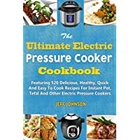 The Ultimate Electric Pressure Cooker Cookbook: Featuring 520 Delicious, Healthy, Quick And Easy To Cook Recipes For Instant Pot, Tefal And Other ... Cookers: Volume 2 (Weight Loss Series)