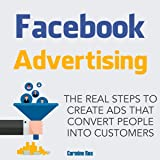 Facebook Advertising: The Real Steps to Create Ads That Convert People into Customers