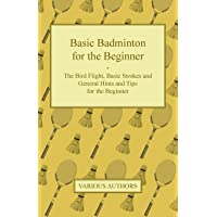 Basic Badminton for the Beginner - The Bird Flight, Basic Strokes and General Hints and Tips for the Beginner