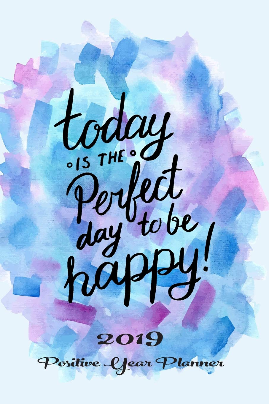 Today Is The Perfect Day To Be Happy 2019 Positive Year Planner