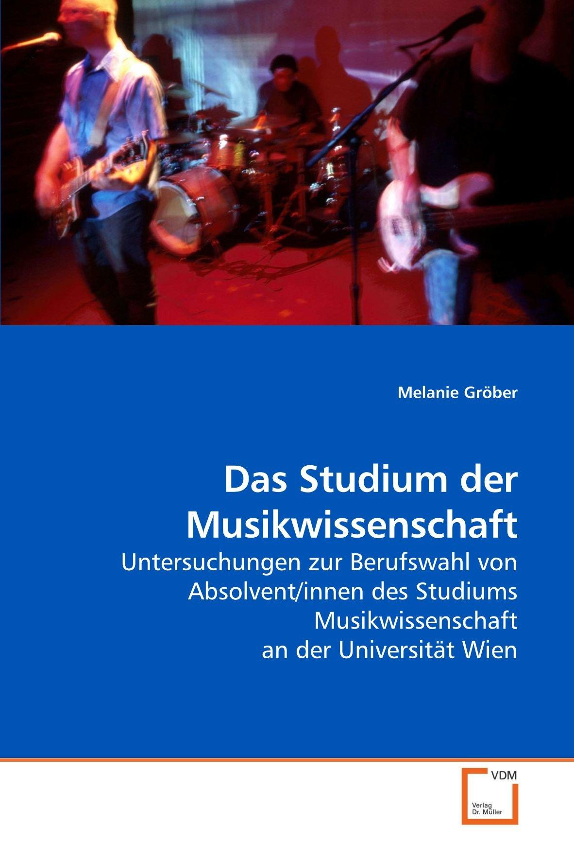 Das Studium der Musikwissenschaft: Untersuchungen zur Berufswahl von Absolvent/innen des Studiums Musikwissenschaft an der Universität Wien