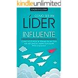 COMO SER UM LÍDER: Como Ser Um Líder Influente e Admirado Que Inspira A Sua Equipa Para O Sucesso