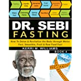 DR SEBI FASTING: How to Detox & Revitalize the Body through Water Fast, Smoothie, Fruit & Raw Food Fast   With Meal…