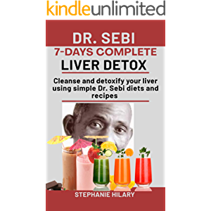 Dr. Sebi 7-Days complete Liver Detox: Cleanse And Detoxify Your Liver Using Simple Dr. Sebi Diets And Recipes