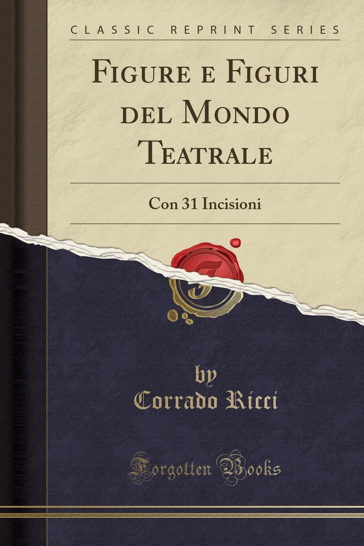 Figure e Figuri del Mondo Teatrale: Con 31 Incisioni (Classic Reprint) (Italian Edition) PDF