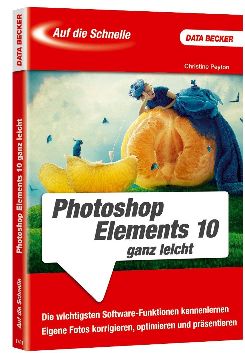 Auf die Schnelle- Photoshop Elements 10 ganz leicht Taschenbuch – 28. Oktober 2011 Christine Peyton Data Becker 3815817811 19650929
