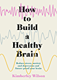 How to Build a Healthy Brain: Reduce stress, anxiety and depression and future-proof your brain (English Edition)