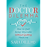 The Doctor Dilemma: How to Quit Being Miserable Without Quitting Medicine (English Edition)