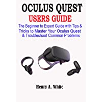 OCULUS QUEST USERS GUIDE: The Beginner to Expert Guide with Tips & Tricks to Master...