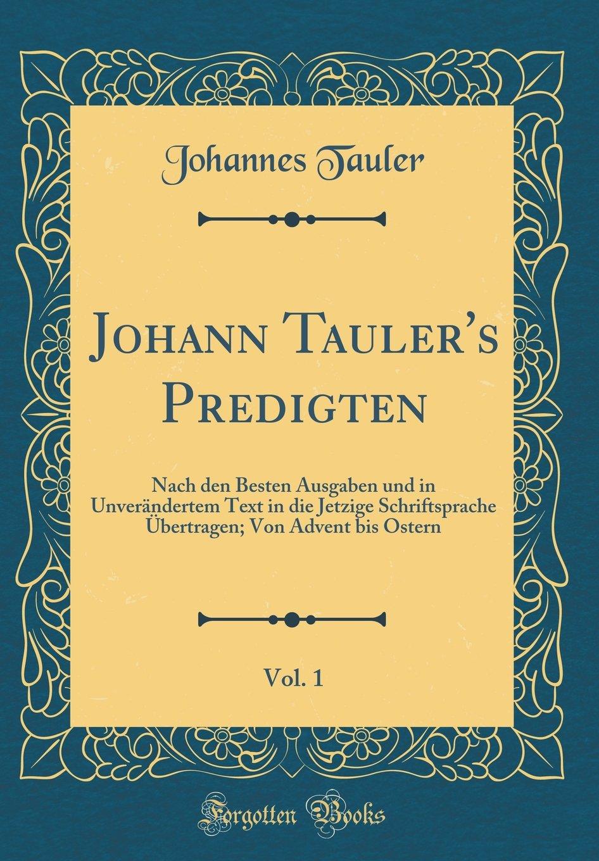Johann Tauler's Predigten, Vol. 1: Nach den Besten Ausgaben und in Unverändertem Text in die Jetzige Schriftsprache Übertragen; Von Advent bis Ostern (Classic Reprint) (German Edition) pdf