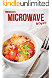 Marvelous Microwave Recipes: A Complete Cookbook of Speedy, Tasty Dish Ideas!