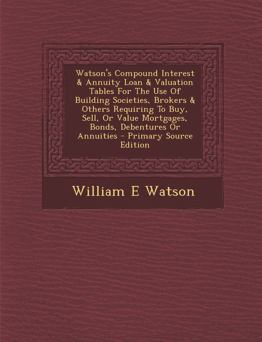 Watson's Compound Interest & Annuity Loan & Valuation Tables For The Use Of Building Societies, Brokers & Others Requiring To Buy, Sell, Or Value Mortgages, Bonds, Debentures Or Annuities pdf epub