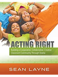 Acting Right: Building a Cooperative, Collaborative, Creative Classroom Community Through Drama