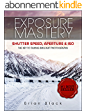 Exposure Mastery: Aperture, Shutter Speed & ISO. The Difference Between Good and BREATHTAKING Photographs (English Edition)