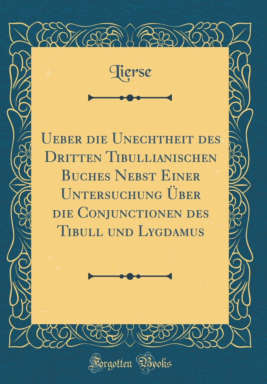 Ueber die Unechtheit des Dritten Tibullianischen Buches Nebst Einer Untersuchung Über die Conjunctionen des Tibull und Lygdamus (Classic Reprint)