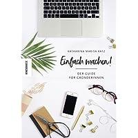 Einfach machen!: Der Guide für Gründerinnen (Existenzgründung, Selbstständigkeit, Unternehmensgründung, Frauen, Shop Girls)
