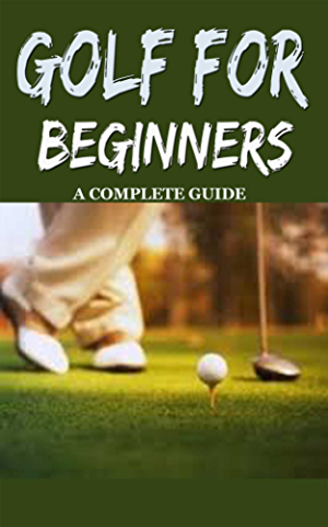 Golf: Golf for Beginners: A Complete Guide for Dummies to Golf Basics; Golf Putting & Golf Swing for Perfect Execution (Golf; Golf Swing; Golf For Dummies; ... Golf Etiquettes; Golf like a pro)