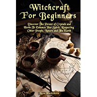 Witchcraft For Beginners: Discover The Power of Crystals and Herbs To Enhance Your Spirit, Respecting Other People…