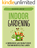 Indoor Gardening: A Comprehensive Guide on How to Create your Own Indoor Vegetable Garden (Indoor Gardening, Container Gardening, Urban Gardening) (English Edition)