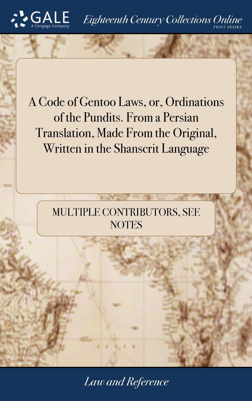 A Code of Gentoo Laws, Or, Ordinations of the Pundits. from a Persian Translation, Made from the Original, Written in the Shanscrit Language