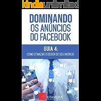 Como Otimizar o Design do seu Anúncio de Facebook: Descubra os métodos e técnicas utilizados pelos anunciantes de sucesso no Facebook (Dominando os Anúncios do Facebook Livro 4)
