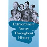 Extraordinary Nurses Throughout History: In Honour of Florence Nightingale