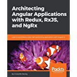 Architecting Angular Applications with Redux, RxJS, and NgRx: Learn to build Redux style high-performing applications with An