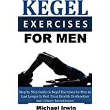 Kegel Exercises for Men: Step by Step Guide on Kegel Exercises for Men to Last Longer in Bed, Treat Erectile Dysfunction and