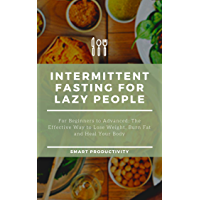 Intermittent Fasting For Lazy People: For Beginners to Advanced: The Effective Way to Lose Weight, Burn Fat and Heal Your Body (Diet, Obesity. Slim Body, ... Diet, Burn Fat Book 9) (English Edition)