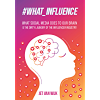 What Influence: What Social Media Does To Our Brain & The Dirty Laundry Of The Influencer Industry. (English Edition)