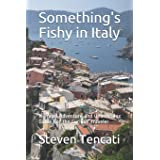 Something's Fishy in Italy: A Travel Adventure and Unorthodox Guide For the Curious Traveler