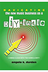 Navigating the New Music Business as a DIY and Indie: Coming Clean with the Down and Dirty Kindle Edition
