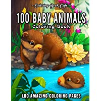 100 Baby Animals: A Coloring Book Featuring 100 Incredibly Cute and Lovable Baby Animals from Forests, Jungles, Oceans…