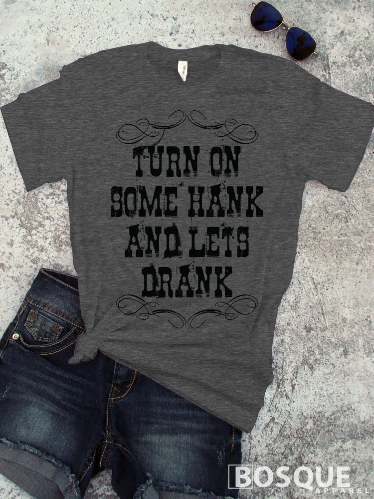 Turn on some Hank and let's Drank T-Shirt / Adult T-shirt Top Tee Shirt design Country Southern Distressed Style - Ink Printed