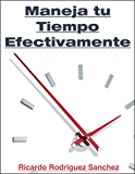 Maneja Tu Tiempo Efectivamente: Estrategias Comprobadas Para Gestionar Tu Tiempo y Alcanzar Tus Metas Personales (Spanish Edition)