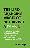 The Life-Changing Magic of Not Giving a F**k: How to stop spending time you don't have doing things you don't want to do with people you don't like (A No F*cks Given Guide)