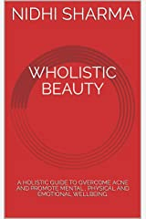 WHOLISTIC BEAUTY: A HOLISTIC GUIDE TO OVERCOME ACNE AND PROMOTE MENTAL , PHYSICAL AND EMOTIONAL WELLBEING. Kindle Edition