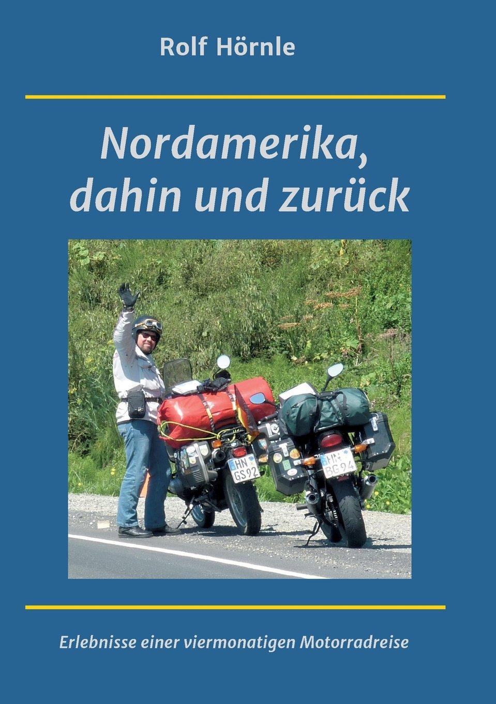 Nordamerika, dahin und zurück: Erlebnisse einer viermonatigen Motorradreise Taschenbuch – 13. Juni 2017 Rolf Hörnle tredition 3743933616 TRAVEL / Reference