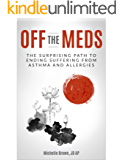 Off The Meds: The Surprising Path To Ending Suffering From Asthma and Allergies