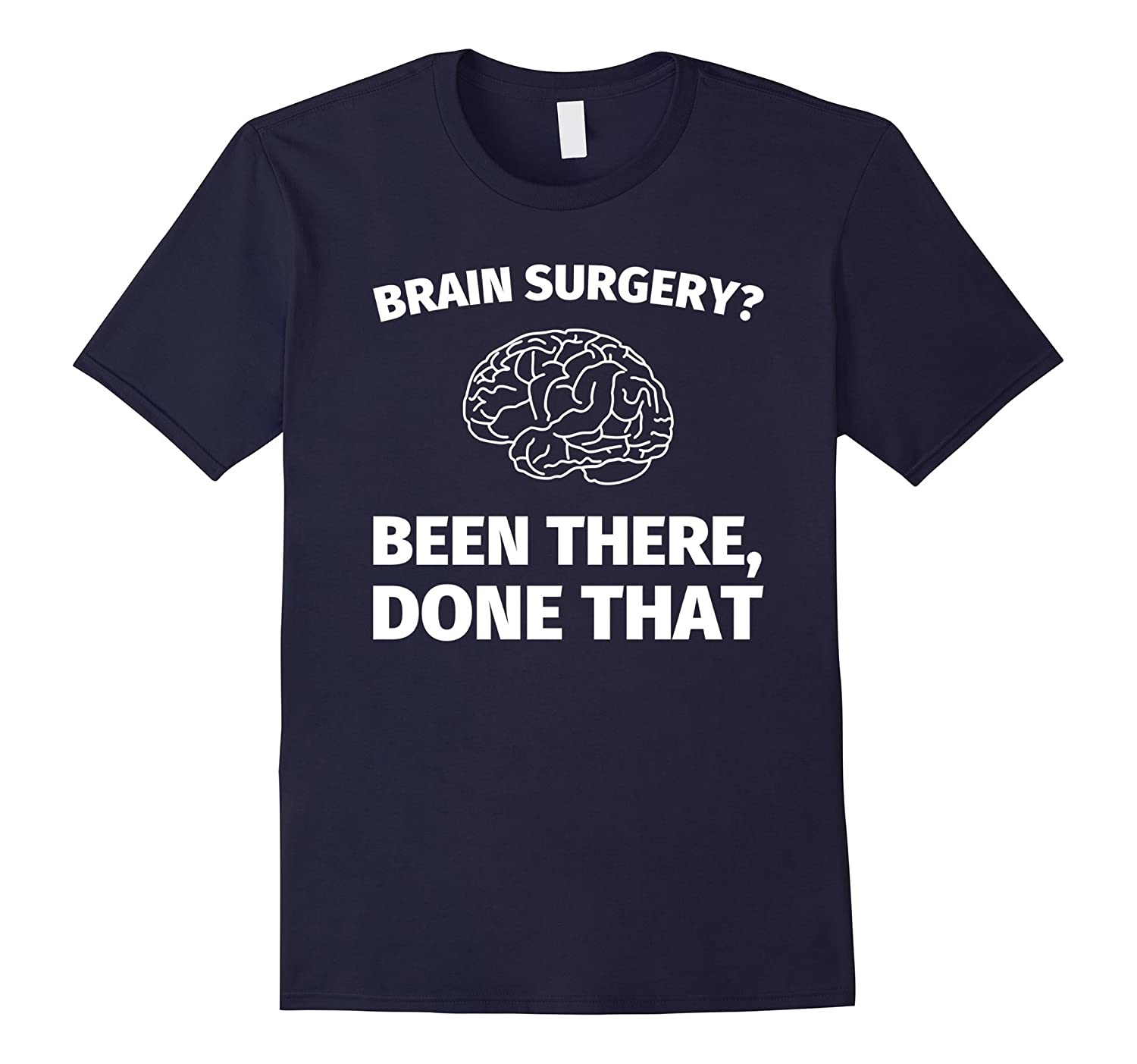 Brain Surgery? Been There Done That - Funny Doctor T-Shirt-TD