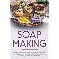 Soap Making: Book for Beginners to Learn How to Make a Fragrant and Colorful Soap at Home. Discover the Techniques. Use…
