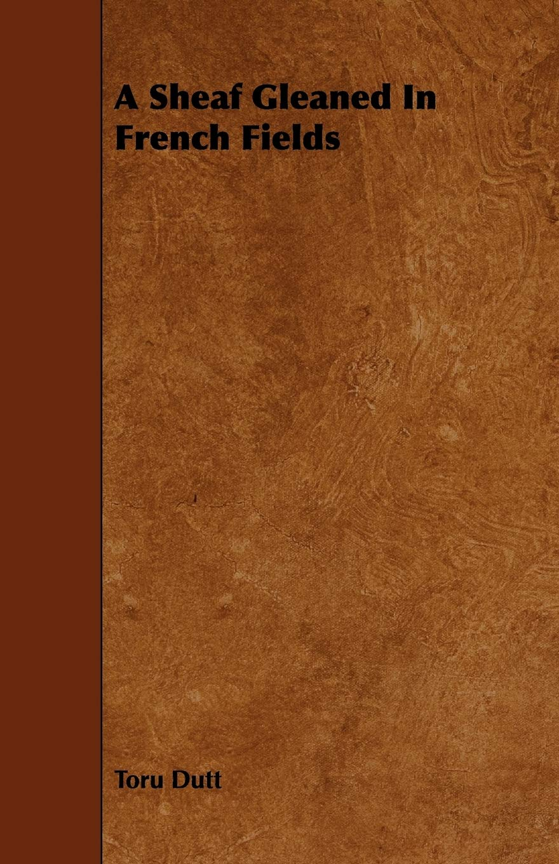 A Sheaf Gleaned In French Fields: Dutt, Toru: 9781444691061: Amazon.com: Books