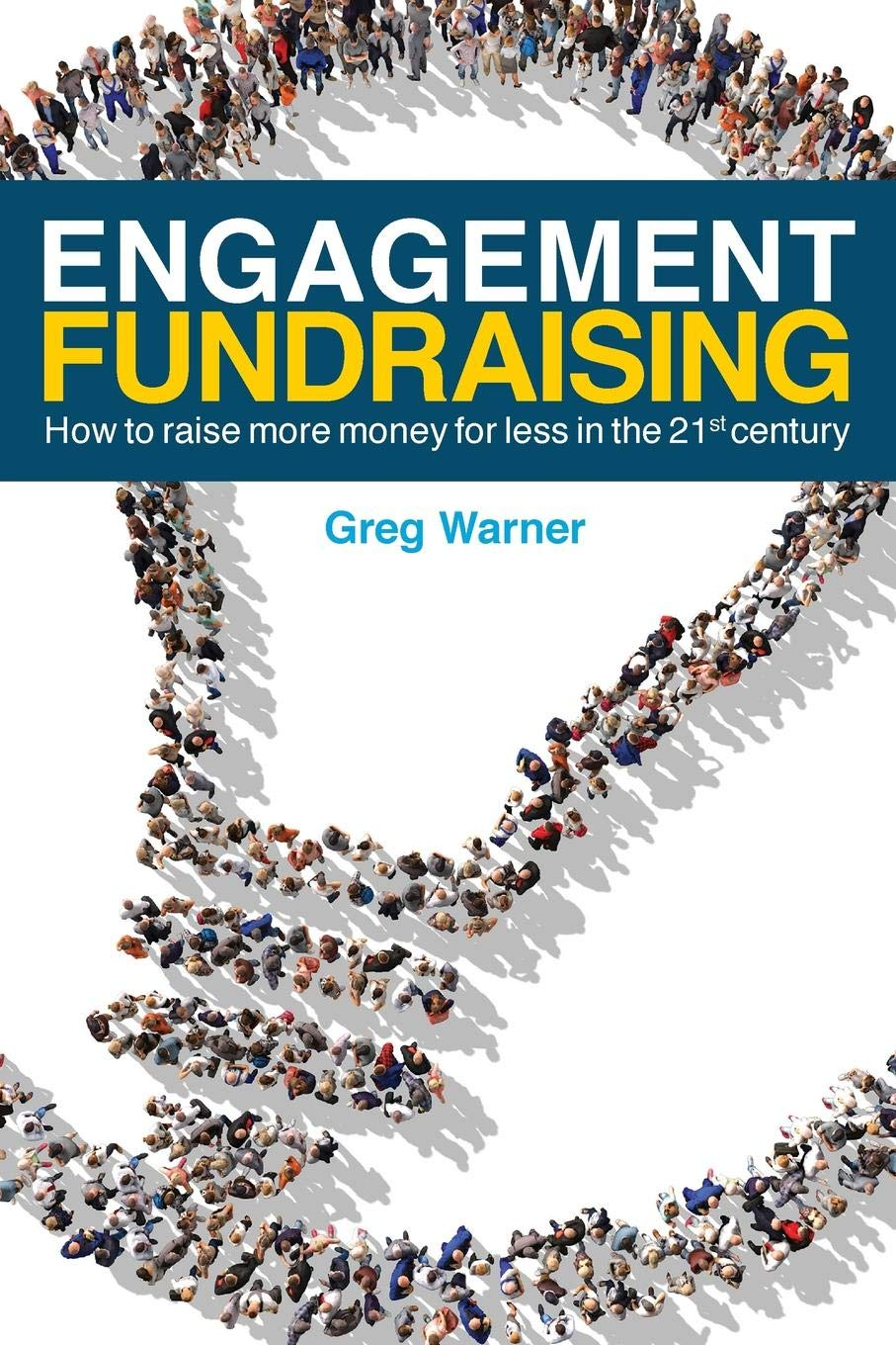 Engagement Fundraising: How to raise more money for less in the 21st ...