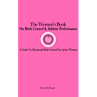 The Women's Book on Hormonal Birth Control & Athletic Performance: A Guide to Hormonal Birth Control for Active Women (English Edition)