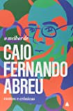 O Melhor de Caio Fernando Abreu. Contos e Crônicas