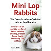 Mini Lop Rabbits, The Complete Owner's Guide to Mini Lop Bunnies, How to Care for your Mini Lop Eared Rabbit, including…