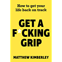 Get a F*cking Grip: How to Get Your Life Back on Track (English Edition)