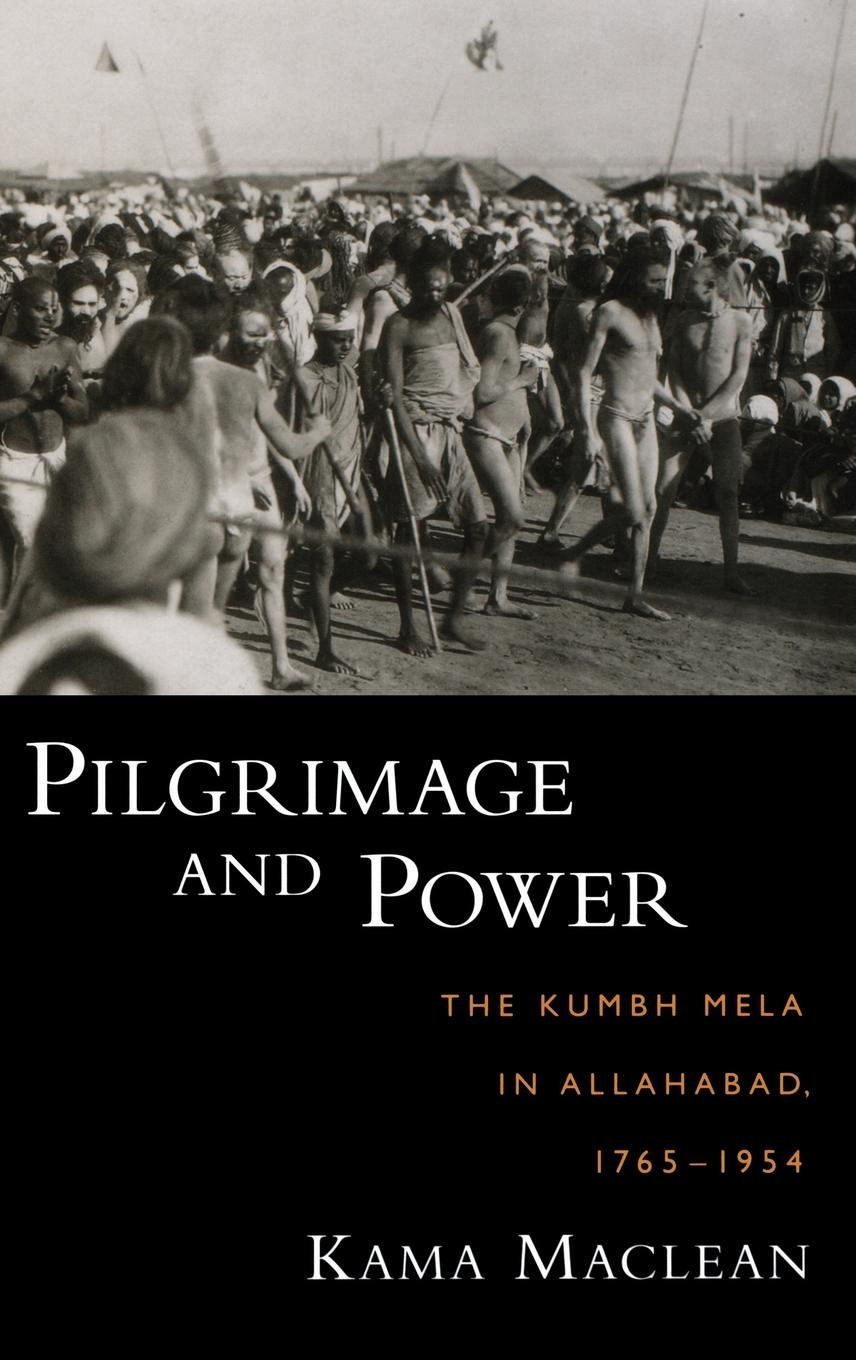 Pilgrimage and Power: The Kumbh Mela in Allahabad, 1765-1954 por Kama Maclean