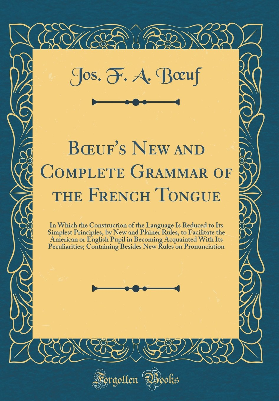 Download Boeuf's New and Complete Grammar of the French Tongue: In Which the Construction of the Language Is Reduced to Its Simplest Principles, by New and ... Acquainted with Its Peculiarities; Co PDF